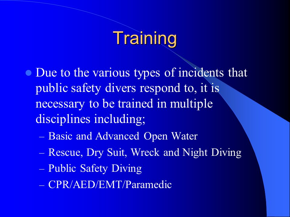 Training Due to the various types of incidents that public safety divers respond to, it is necessary to be trained in multiple disciplines including;