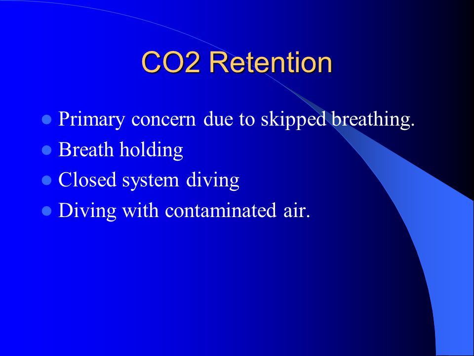 CO2 Retention Primary concern due to skipped breathing. Breath holding