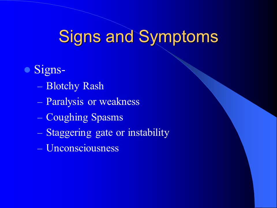 Signs and Symptoms Signs- Blotchy Rash Paralysis or weakness