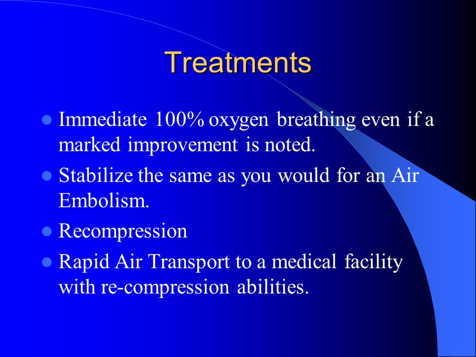 Treatments Immediate 100% oxygen breathing even if a marked improvement is noted. Stabilize the same as you would for an Air Embolism.