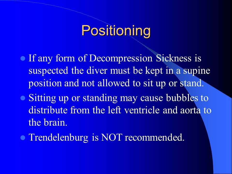 Positioning If any form of Decompression Sickness is suspected the diver must be kept in a supine position and not allowed to sit up or stand.