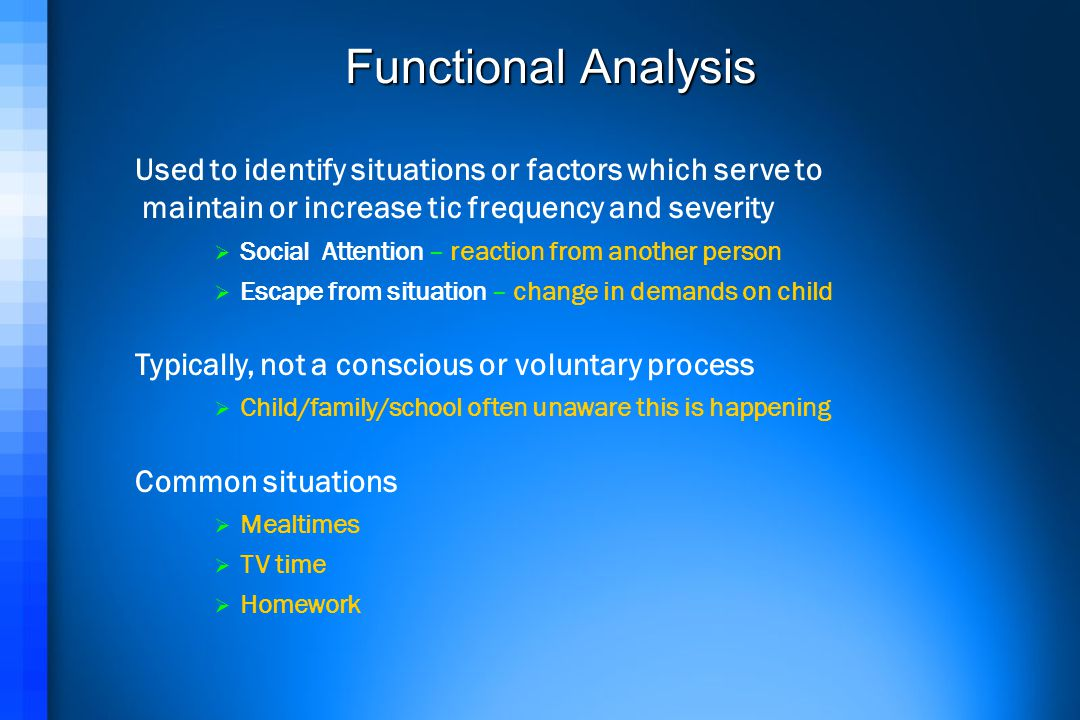 Functional Analysis Used to identify situations or factors which serve to. maintain or increase tic frequency and severity.