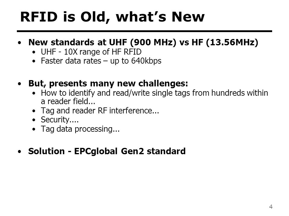 RFID is Old, what's New New standards at UHF (900 MHz) vs HF (13.56MHz) UHF - 10X range of HF RFID.
