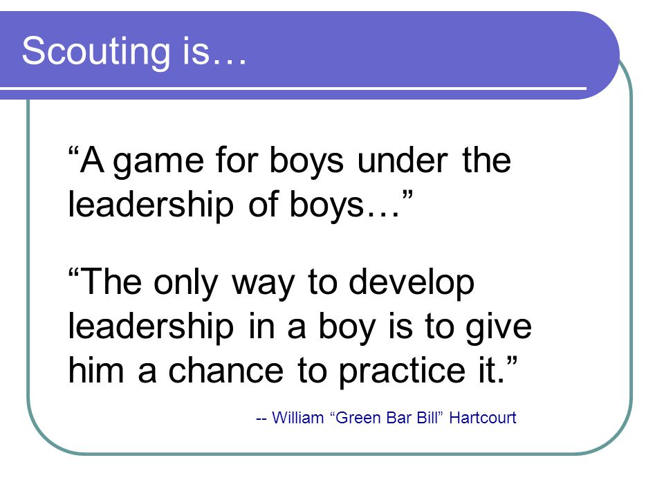Scouting is… A game for boys under the leadership of boys…