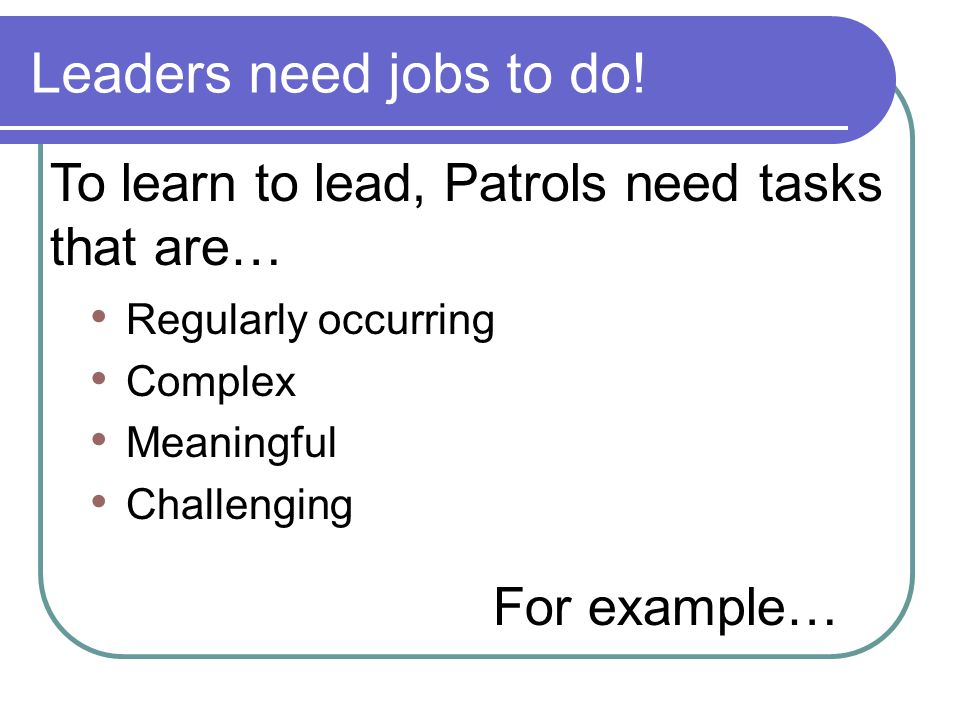 Leaders need jobs to do! To learn to lead, Patrols need tasks that are… Regularly occurring. Complex.