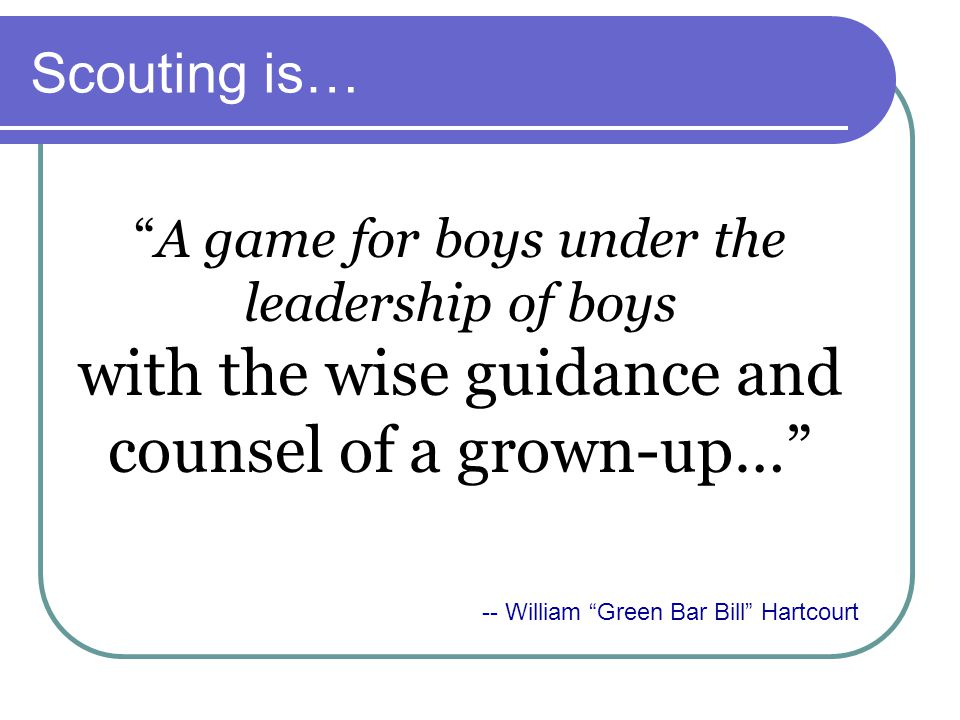 Scouting is… A game for boys under the leadership of boys with the wise guidance and counsel of a grown-up…