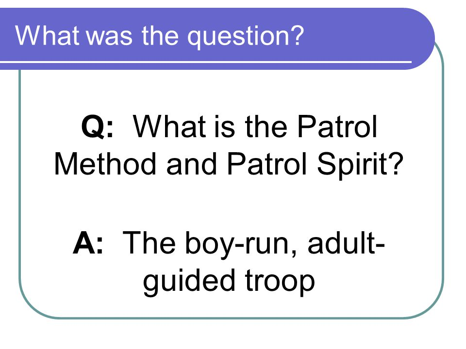 Q: What is the Patrol Method and Patrol Spirit