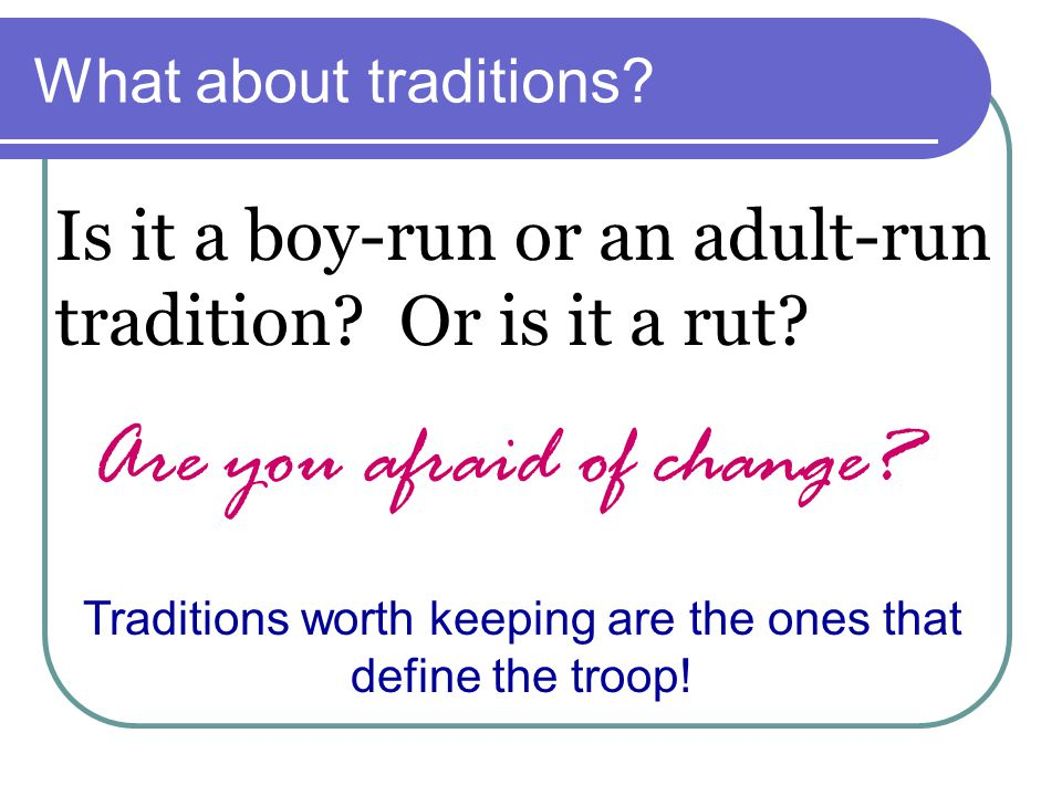 Traditions worth keeping are the ones that define the troop!