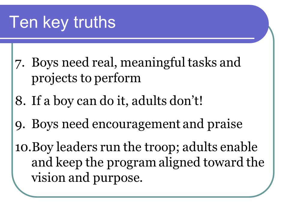 Ten key truths Boys need real, meaningful tasks and projects to perform. If a boy can do it, adults don't!