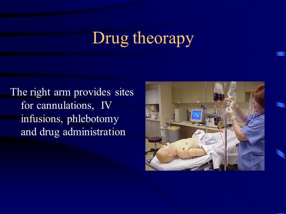 Drug theorapy The right arm provides sites for cannulations, IV infusions, phlebotomy and drug administration.