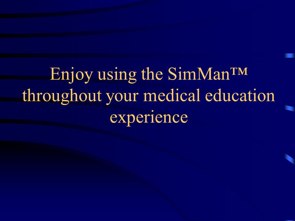 Enjoy using the SimMan™ throughout your medical education experience