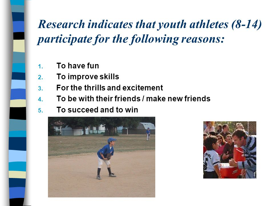 Research indicates that youth athletes (8-14) participate for the following reasons: