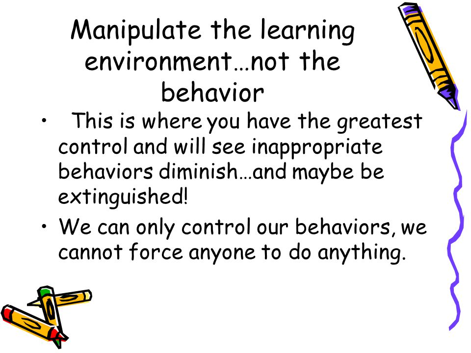 Manipulate the learning environment…not the behavior