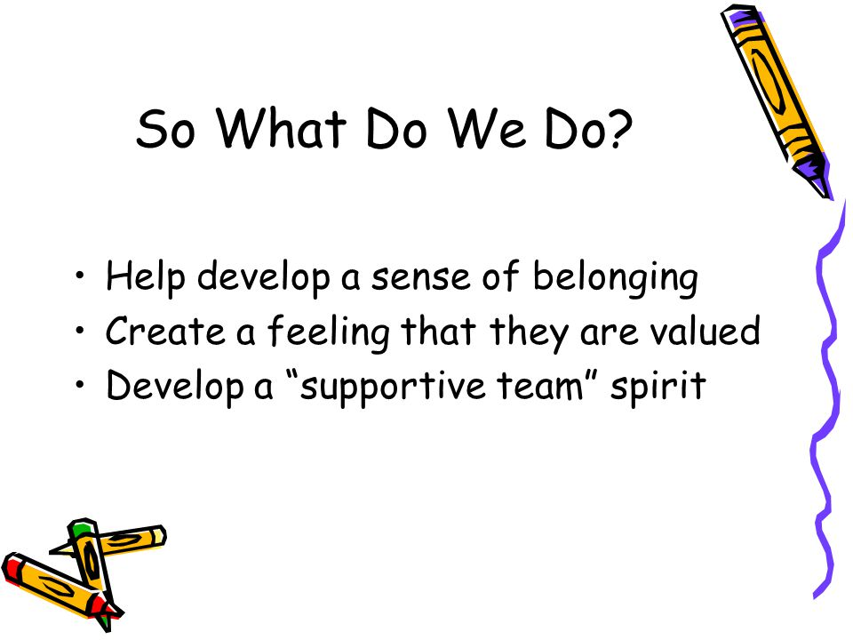 So What Do We Do Help develop a sense of belonging