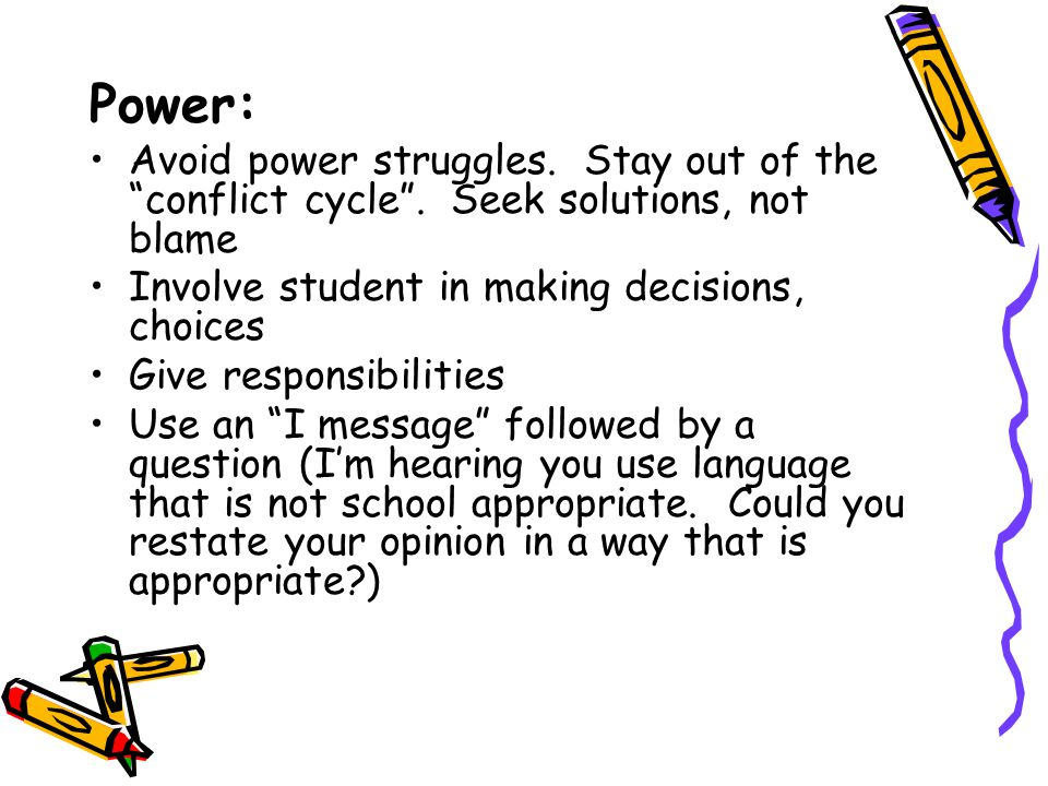 Power: Avoid power struggles. Stay out of the conflict cycle . Seek solutions, not blame. Involve student in making decisions, choices.