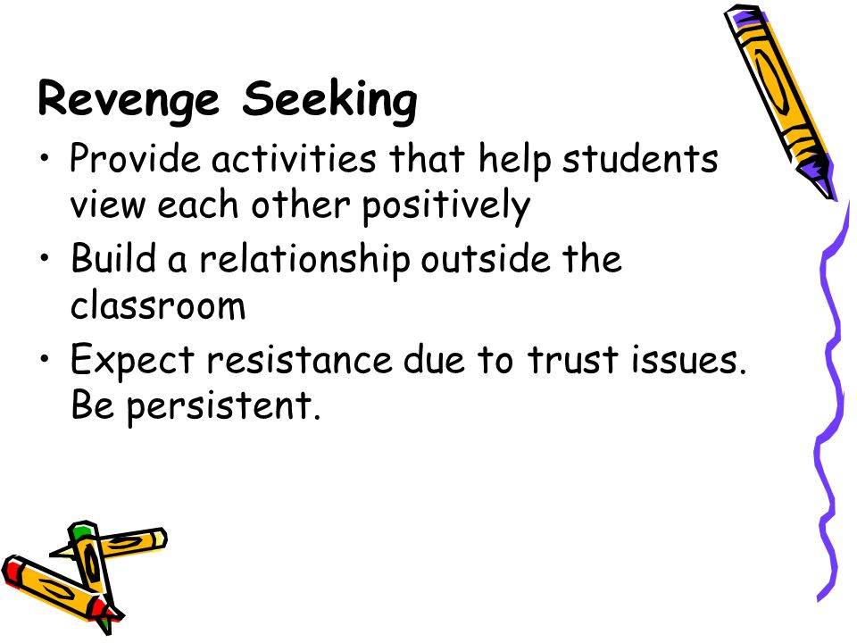 Revenge Seeking Provide activities that help students view each other positively. Build a relationship outside the classroom.