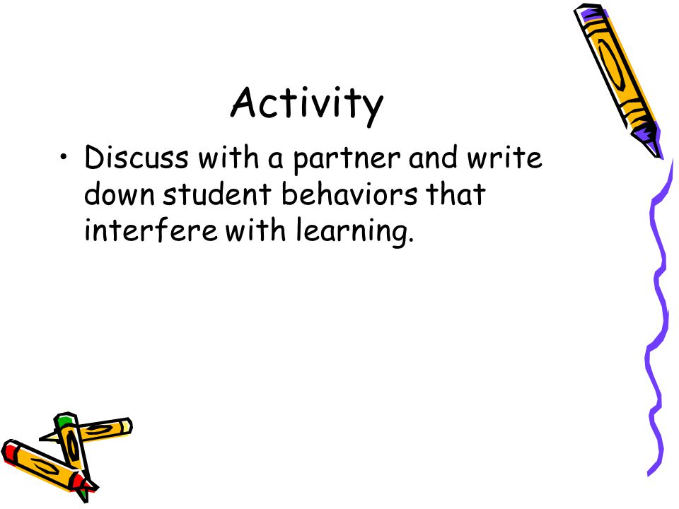 Activity Discuss with a partner and write down student behaviors that interfere with learning.