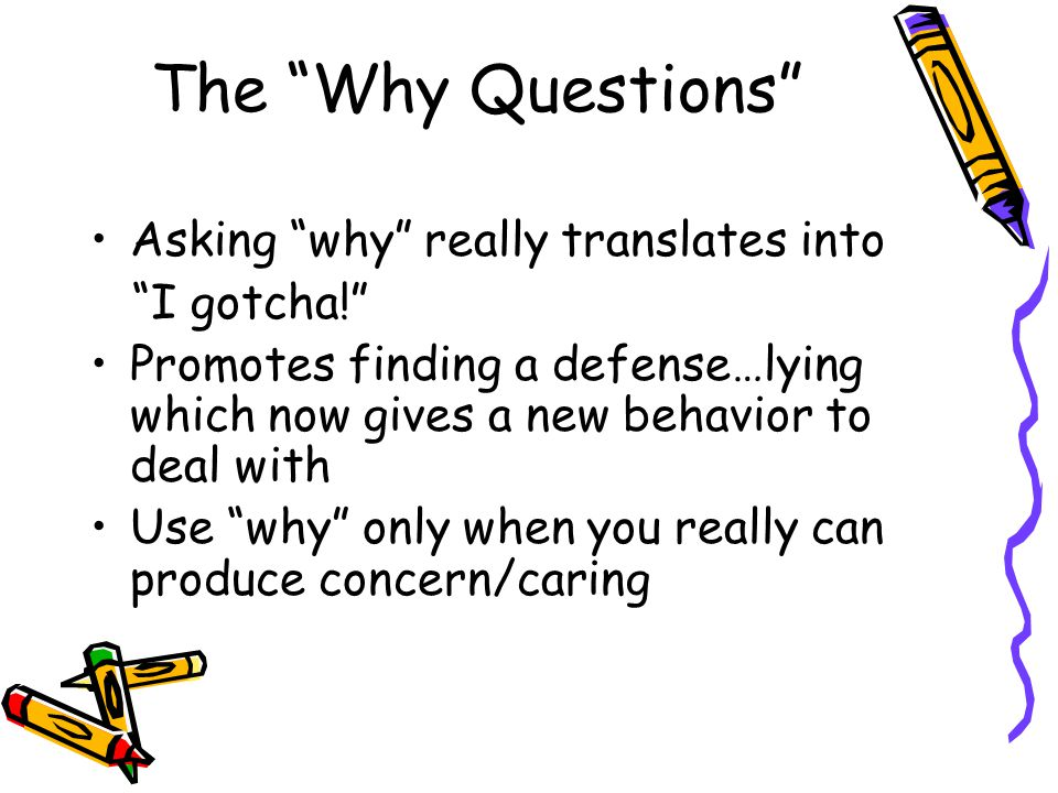 The Why Questions Asking why really translates into I gotcha!