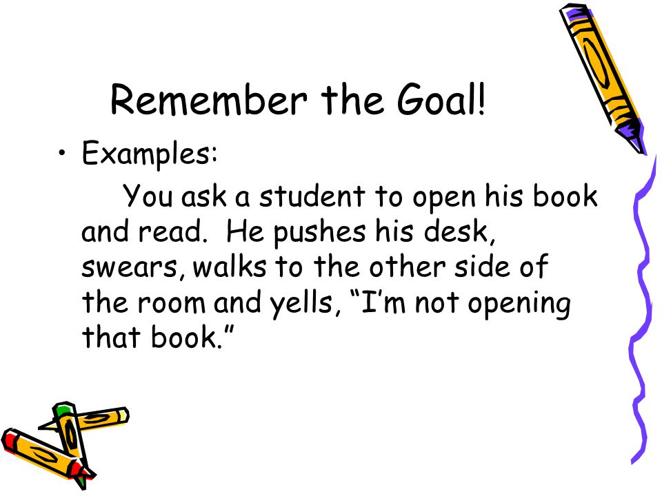 Remember the Goal! Examples: