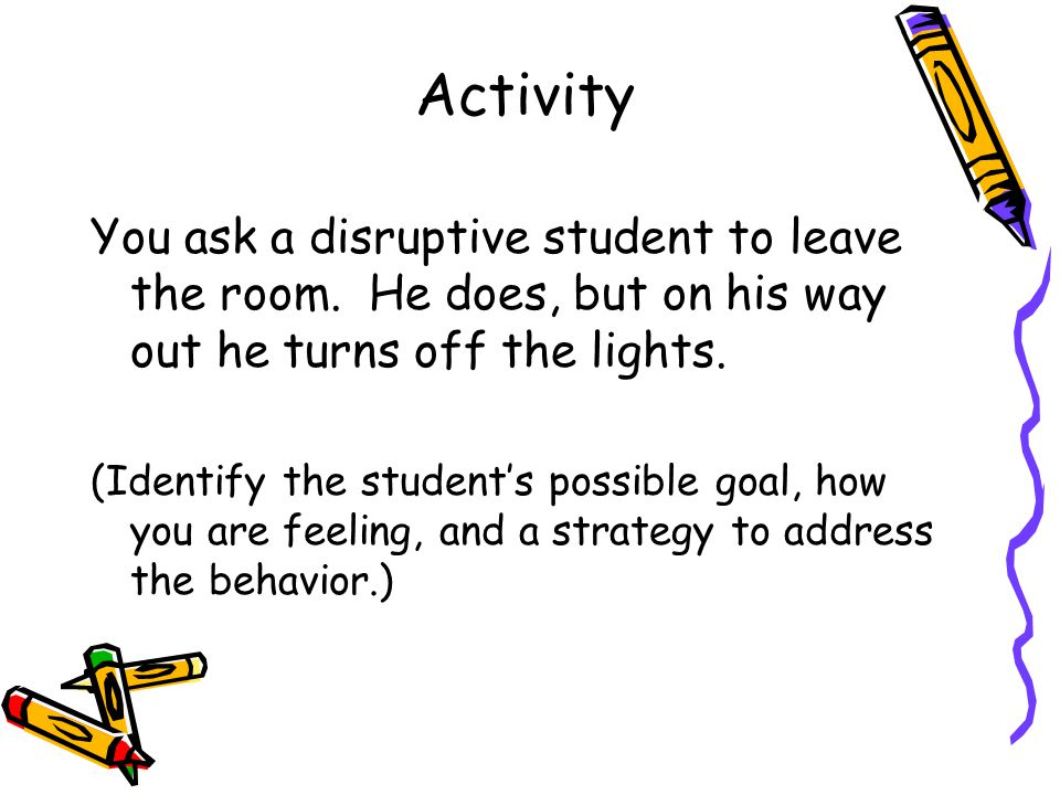 Activity You ask a disruptive student to leave the room. He does, but on his way out he turns off the lights.