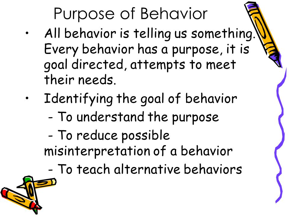 Purpose of Behavior All behavior is telling us something. Every behavior has a purpose, it is goal directed, attempts to meet their needs.