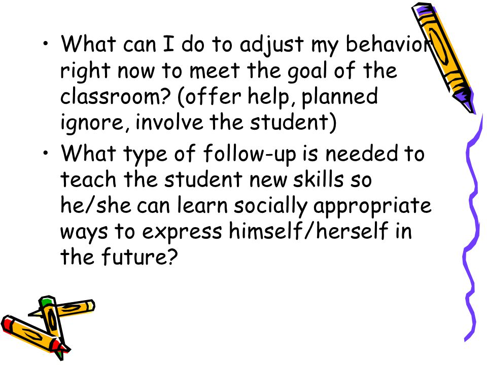 What can I do to adjust my behavior right now to meet the goal of the classroom (offer help, planned ignore, involve the student)
