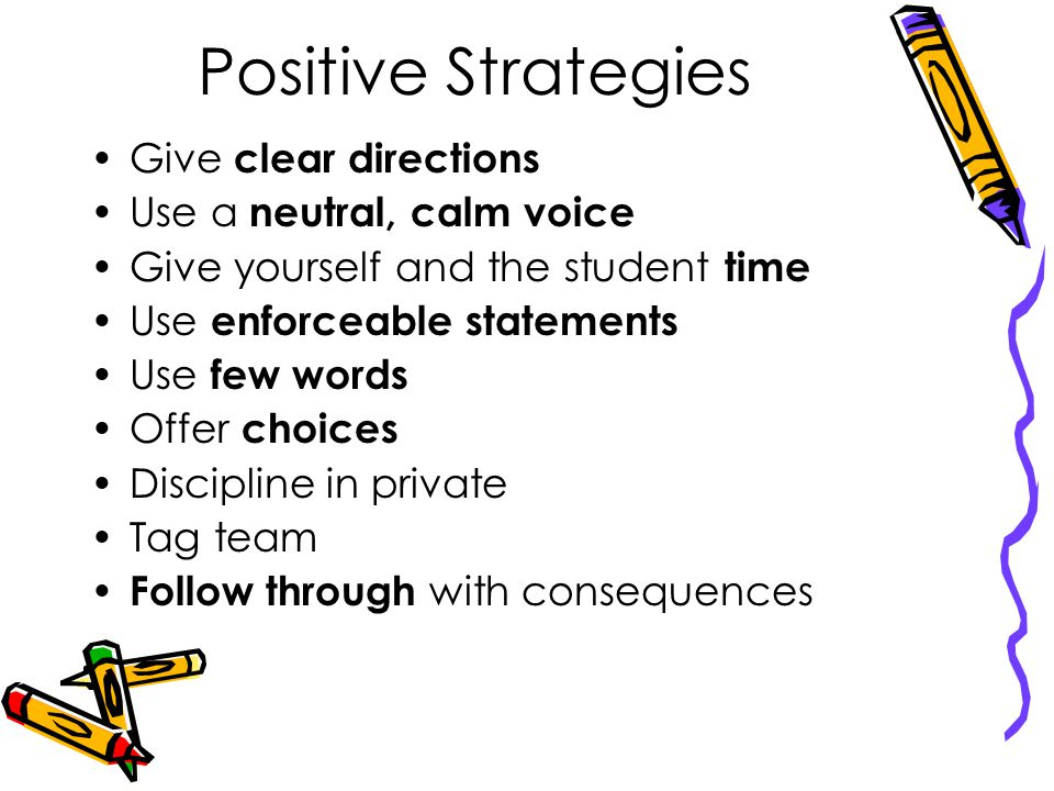Positive Strategies Give clear directions Use a neutral, calm voice