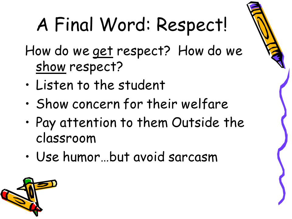 A Final Word: Respect! How do we get respect How do we show respect