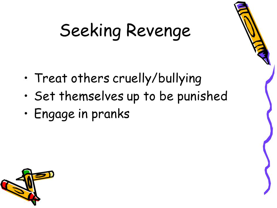 Seeking Revenge Treat others cruelly/bullying