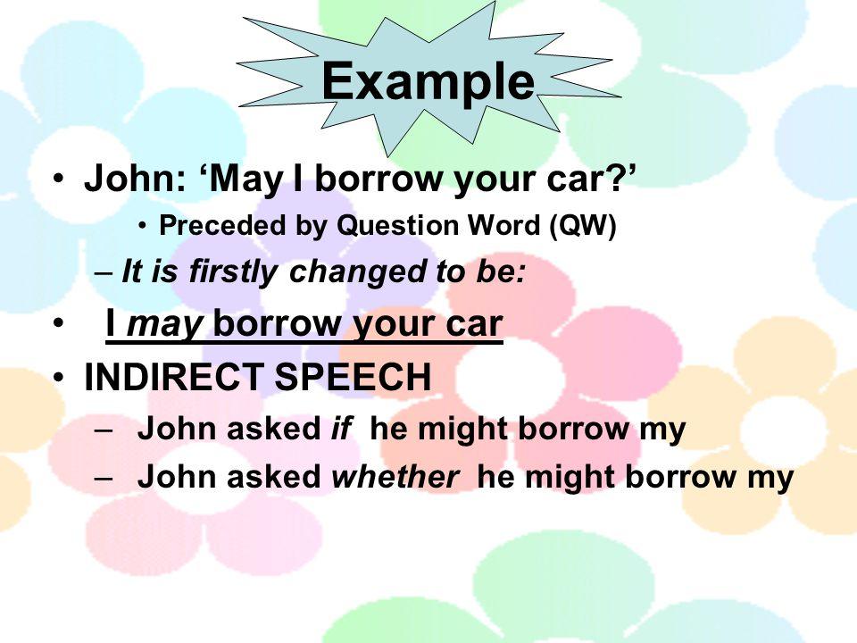Example John: 'May I borrow your car ' I may borrow your car
