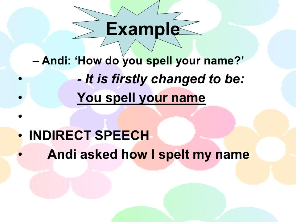 Example - It is firstly changed to be: You spell your name