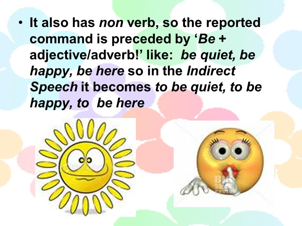 It also has non verb, so the reported command is preceded by 'Be + adjective/adverb!' like: be quiet, be happy, be here so in the Indirect Speech it becomes to be quiet, to be happy, to be here
