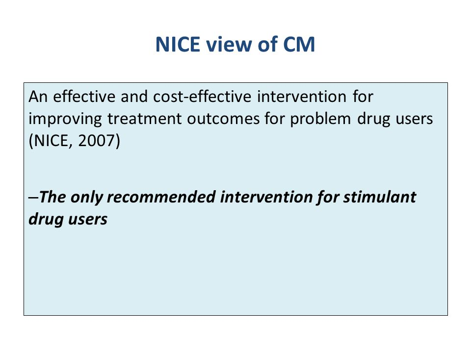 NICE view of CM An effective and cost-effective intervention for improving treatment outcomes for problem drug users (NICE, 2007)