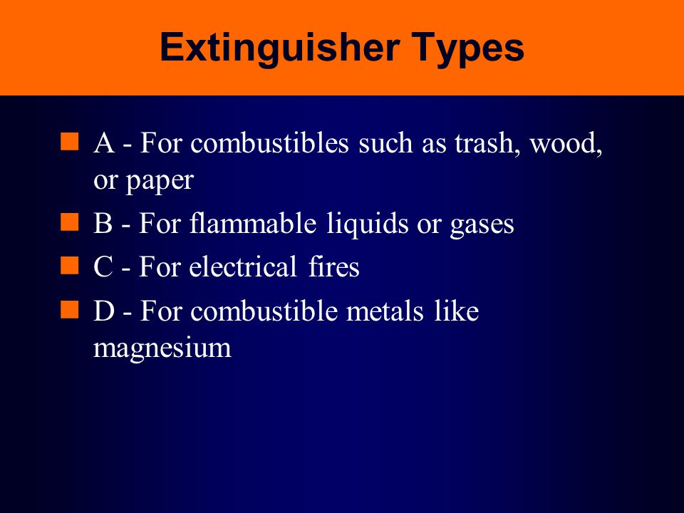 Extinguisher Types A - For combustibles such as trash, wood, or paper