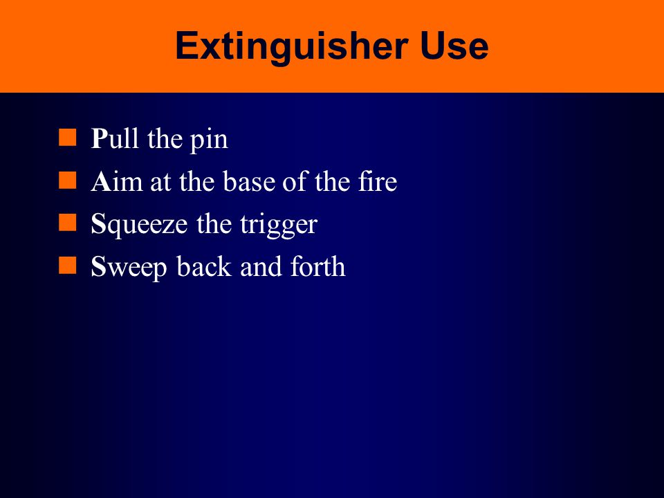 Extinguisher Use Pull the pin Aim at the base of the fire