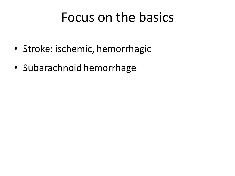 Focus on the basics Stroke: ischemic, hemorrhagic