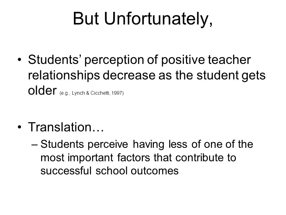 But Unfortunately, Students' perception of positive teacher relationships decrease as the student gets older (e.g., Lynch & Cicchetti, 1997)