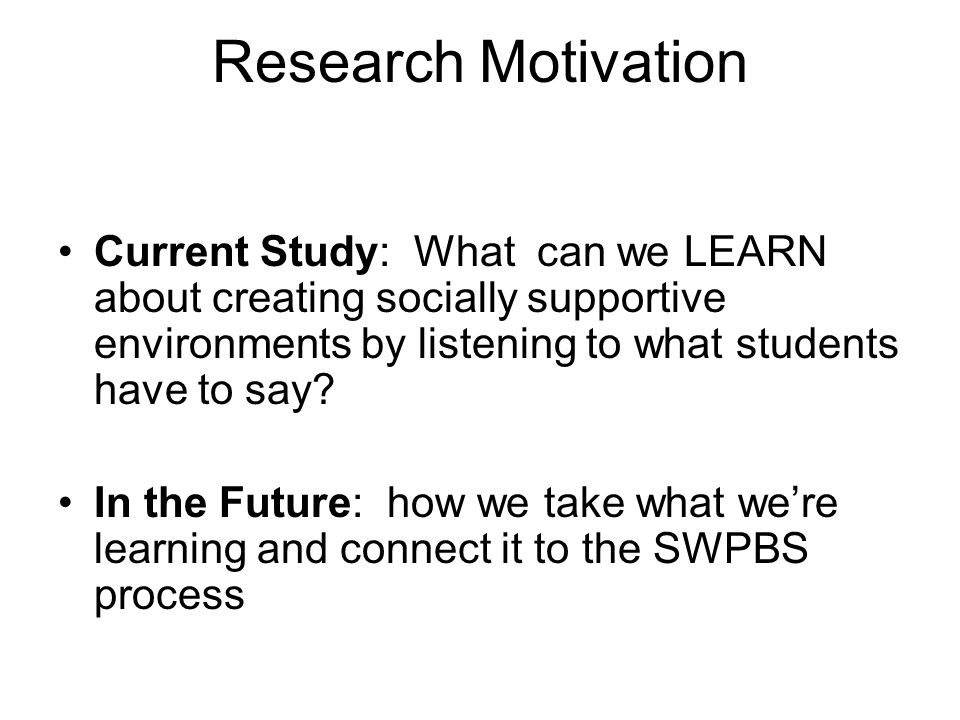 Research Motivation Current Study: What can we LEARN about creating socially supportive environments by listening to what students have to say