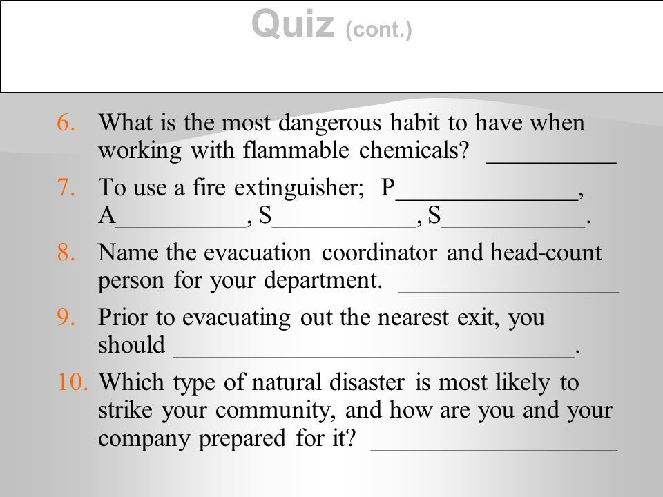 Quiz (cont.) 6. What is the most dangerous habit to have when working with flammable chemicals __________.