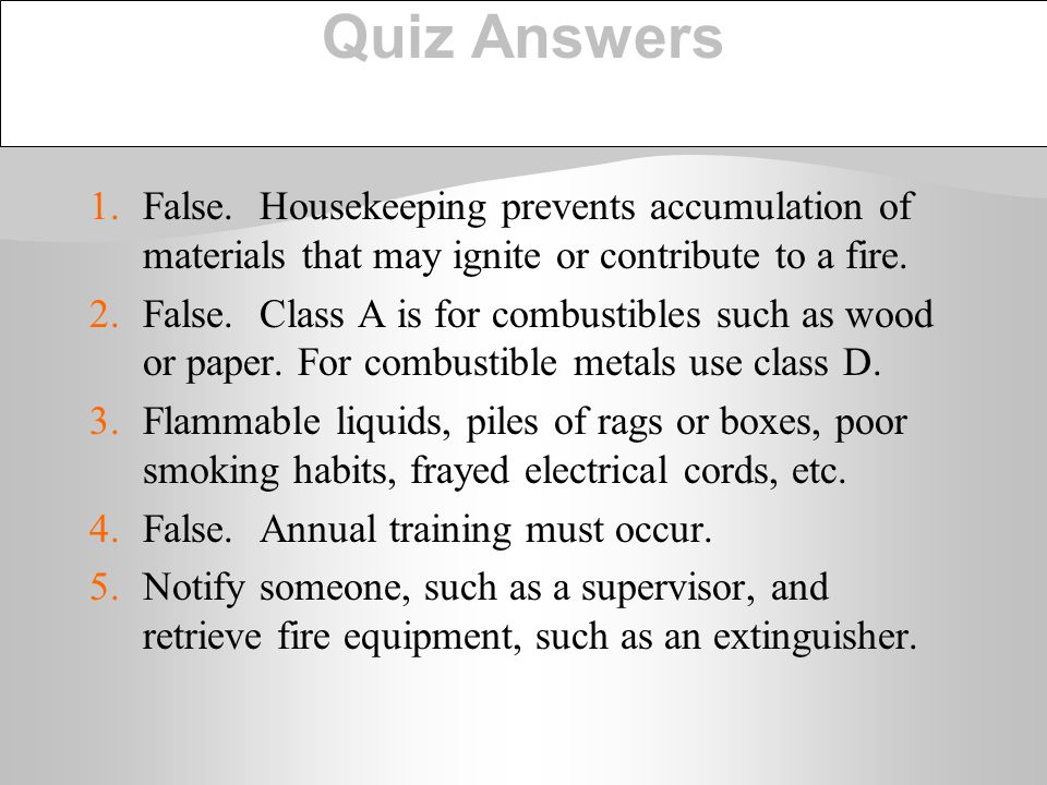 Quiz Answers 1. False. Housekeeping prevents accumulation of materials that may ignite or contribute to a fire.