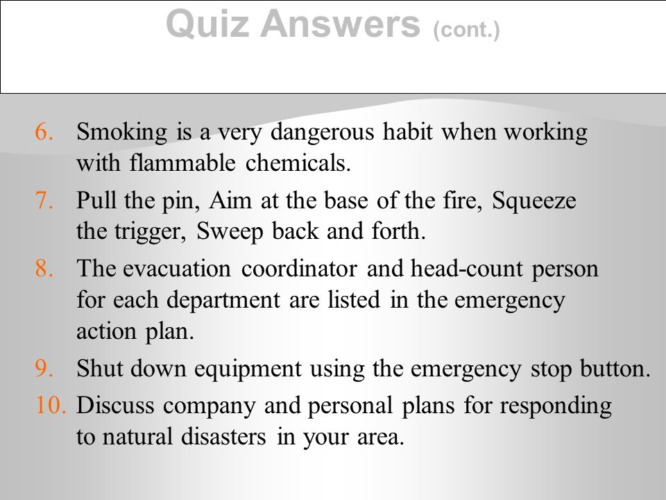 Quiz Answers (cont.) 6. Smoking is a very dangerous habit when working with flammable chemicals.