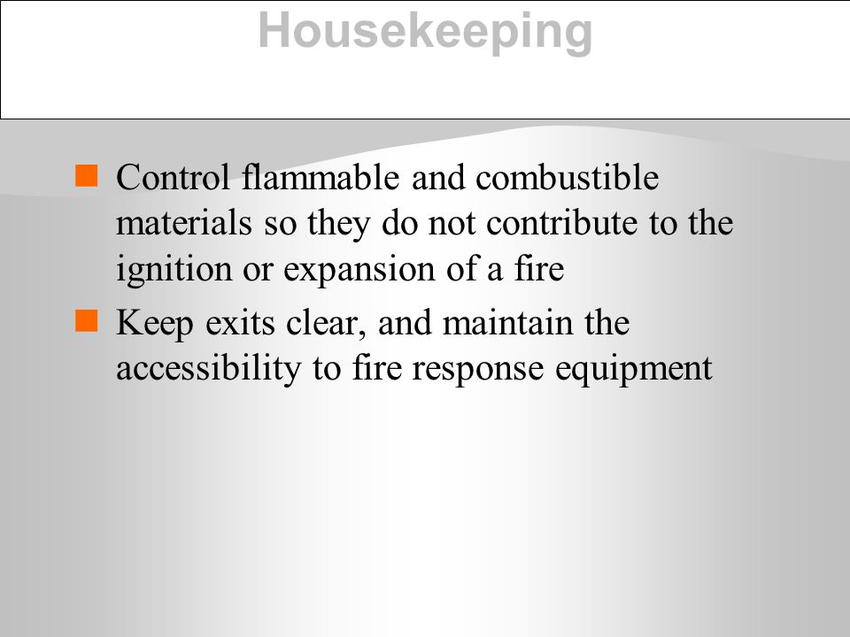 Housekeeping Control flammable and combustible materials so they do not contribute to the ignition or expansion of a fire.