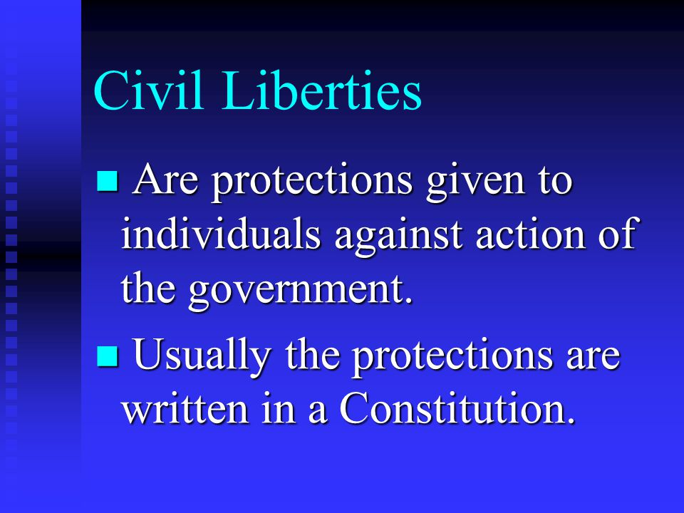 Civil Liberties Are protections given to individuals against action of the government.