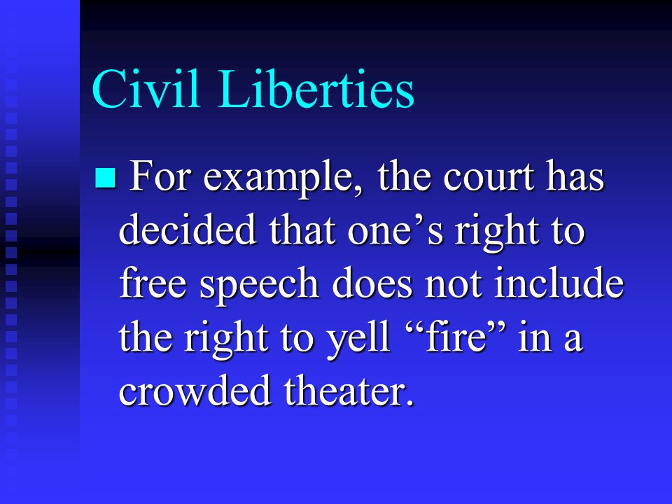Civil Liberties For example, the court has decided that one's right to free speech does not include the right to yell fire in a crowded theater.