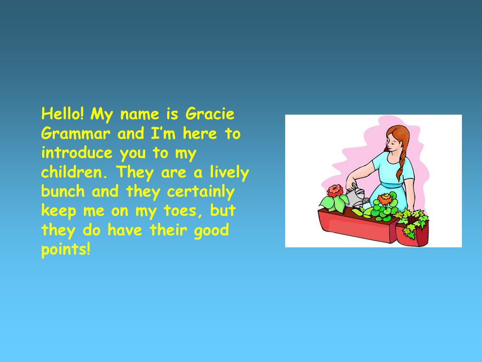 Hello. My name is Gracie Grammar and I'm here to introduce you to my children.