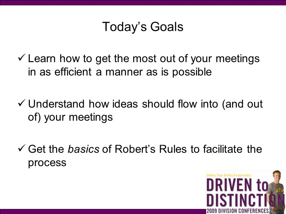 Today's Goals Learn how to get the most out of your meetings in as efficient a manner as is possible.