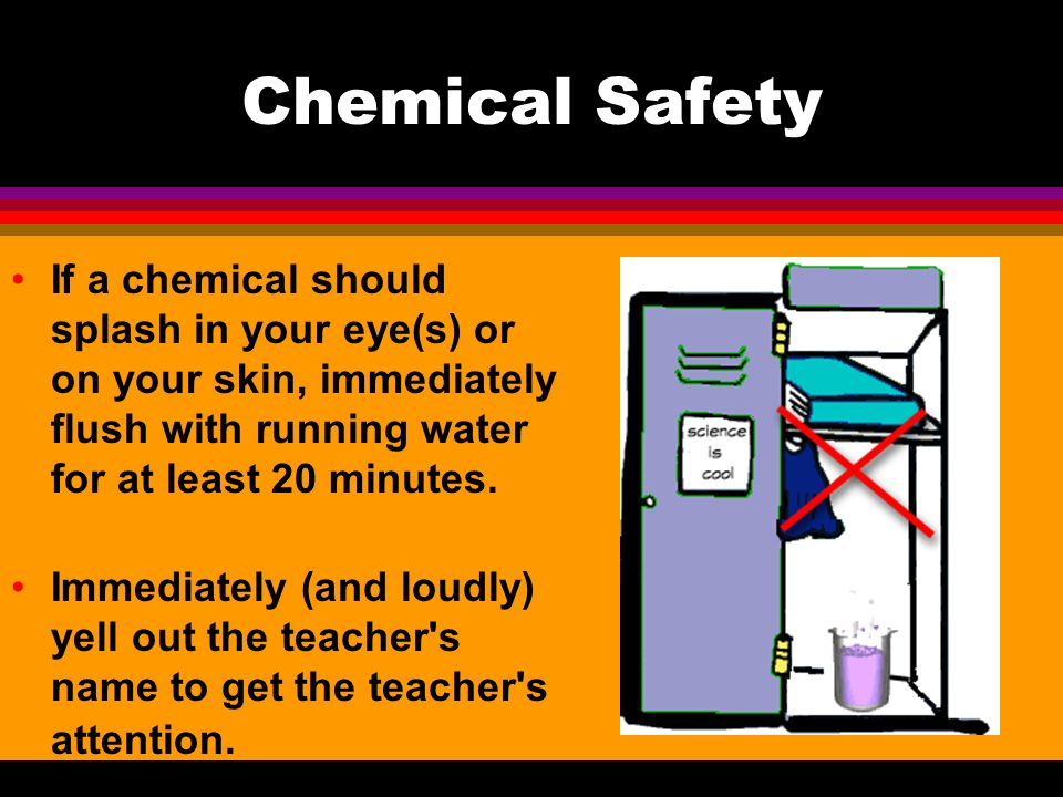 Chemical Safety If a chemical should splash in your eye(s) or on your skin, immediately flush with running water for at least 20 minutes.