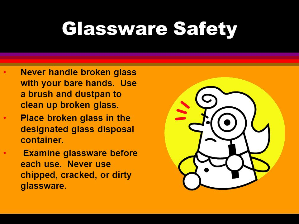 Glassware Safety Never handle broken glass with your bare hands. Use a brush and dustpan to clean up broken glass.