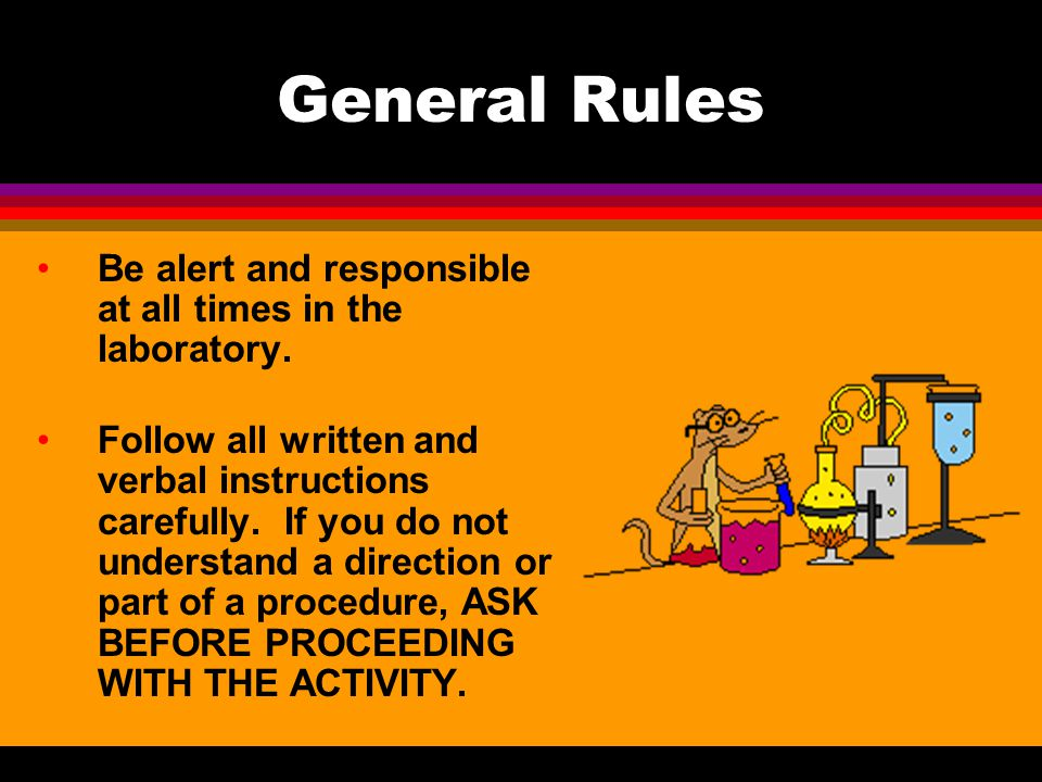 General Rules Be alert and responsible at all times in the laboratory.