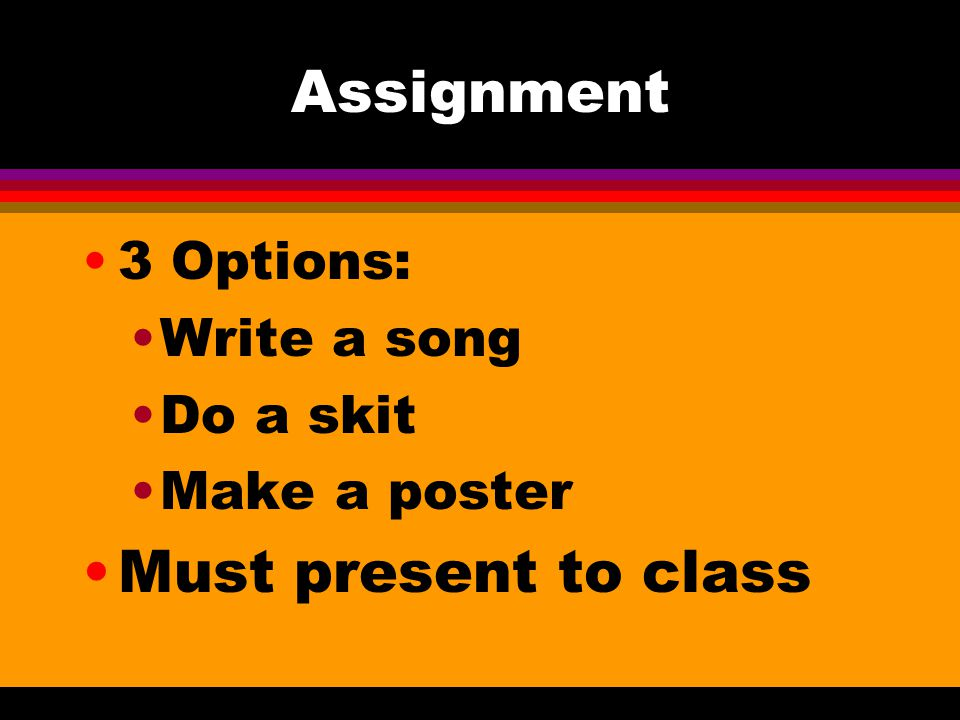 Assignment Must present to class 3 Options: Write a song Do a skit